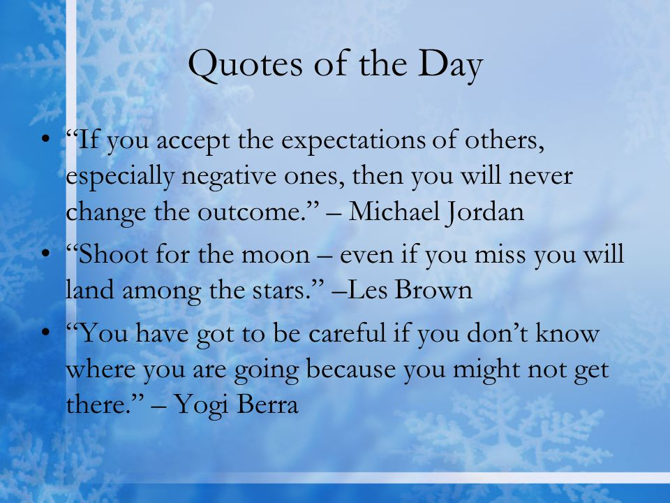 Quotes of the Day If you accept the expectations of others, especially negative ones, then you will never change the outcome. – Michael Jordan.