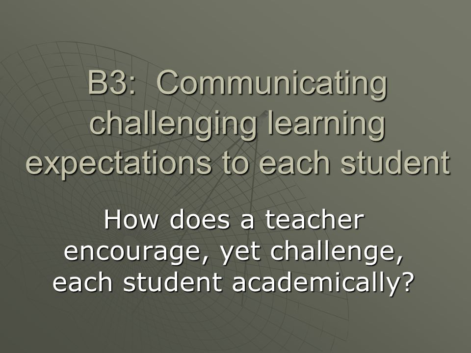 B3: Communicating challenging learning expectations to each student