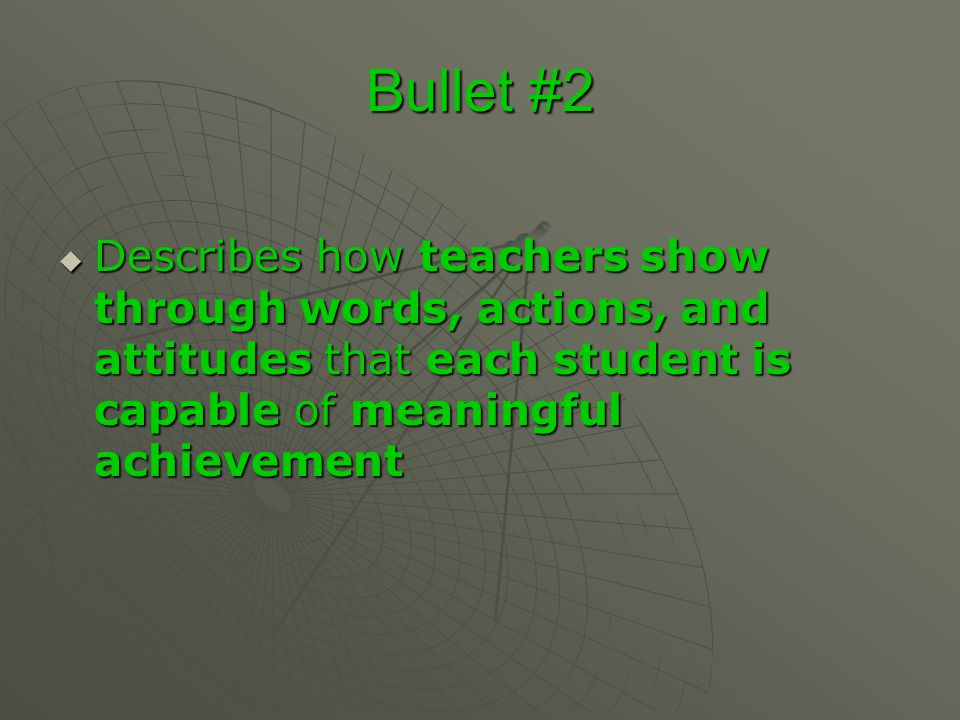 Bullet #2 Describes how teachers show through words, actions, and attitudes that each student is capable of meaningful achievement.