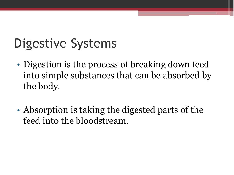 Digestive Systems Digestion is the process of breaking down feed into simple substances that can be absorbed by the body.