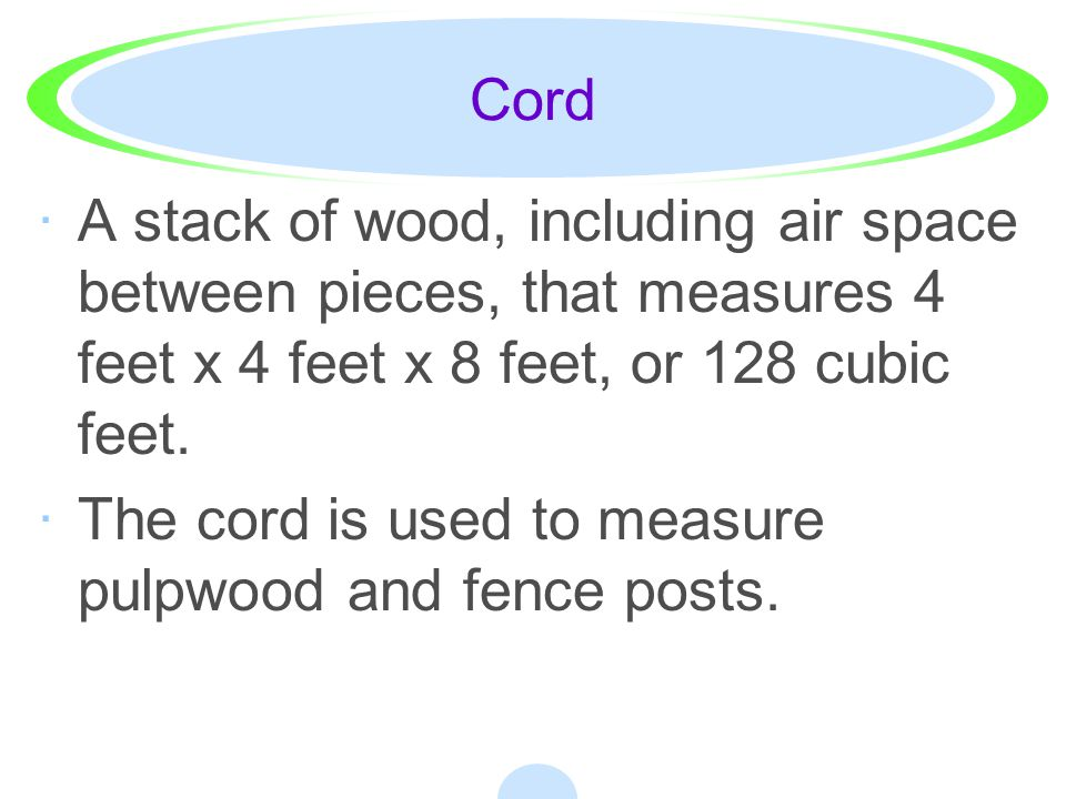 Cord A stack of wood, including air space between pieces, that measures 4 feet x 4 feet x 8 feet, or 128 cubic feet.
