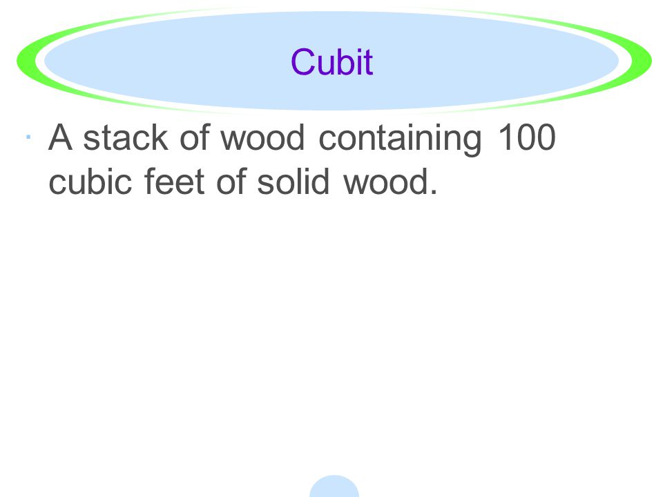 Cubit A stack of wood containing 100 cubic feet of solid wood.