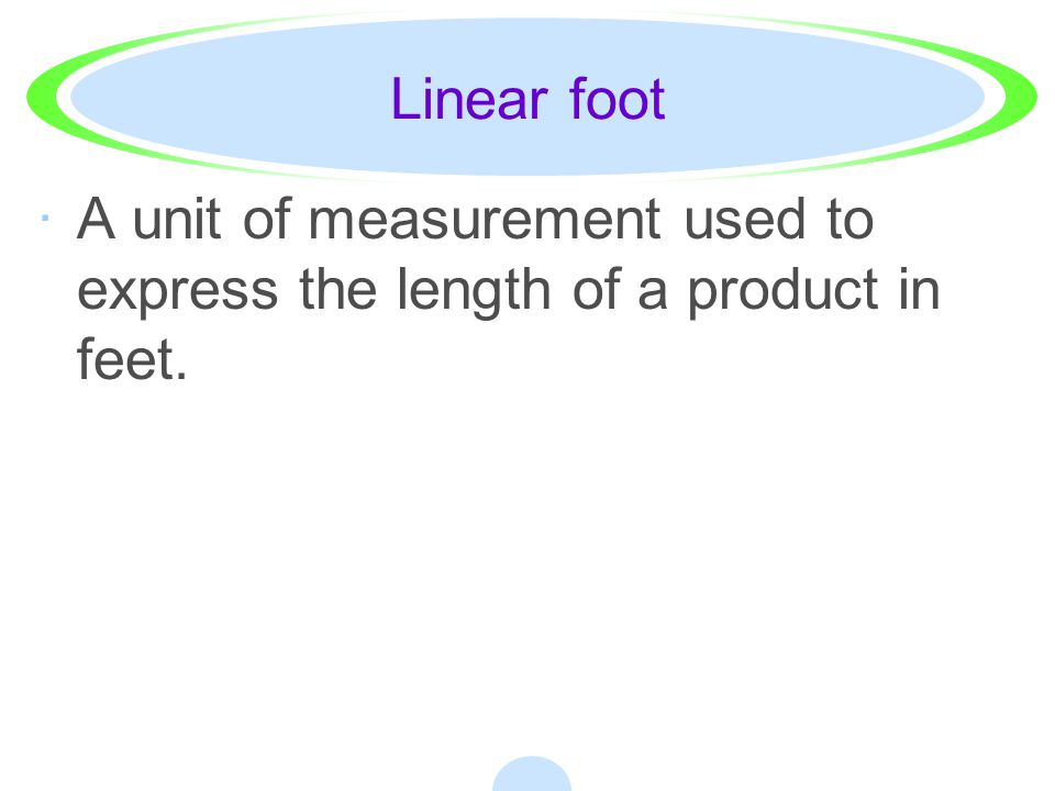 Linear foot A unit of measurement used to express the length of a product in feet.
