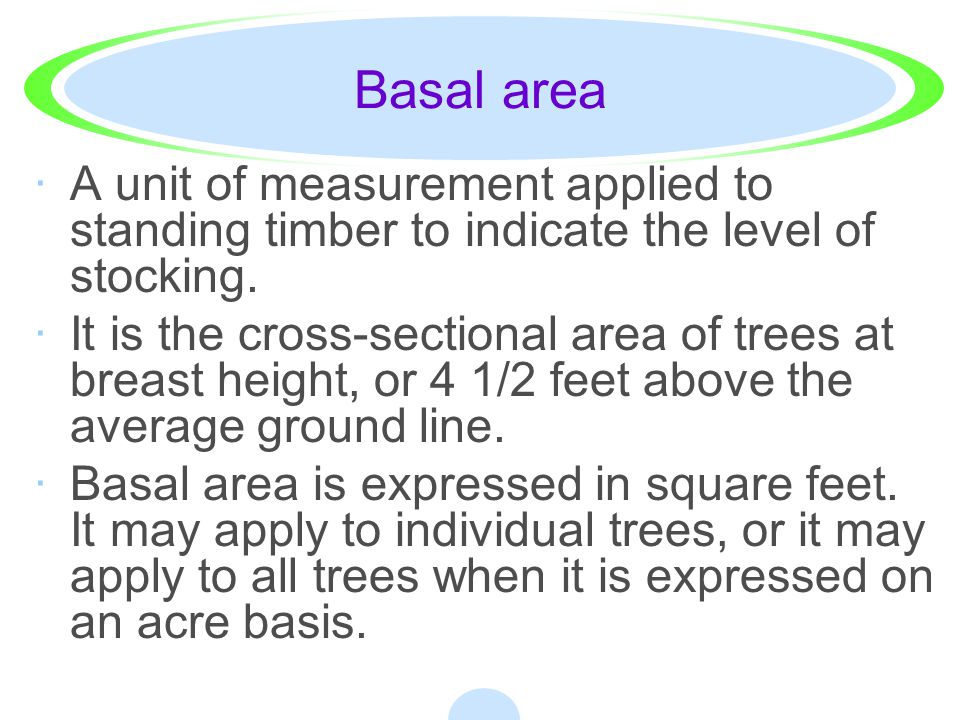Basal area A unit of measurement applied to standing timber to indicate the level of stocking.