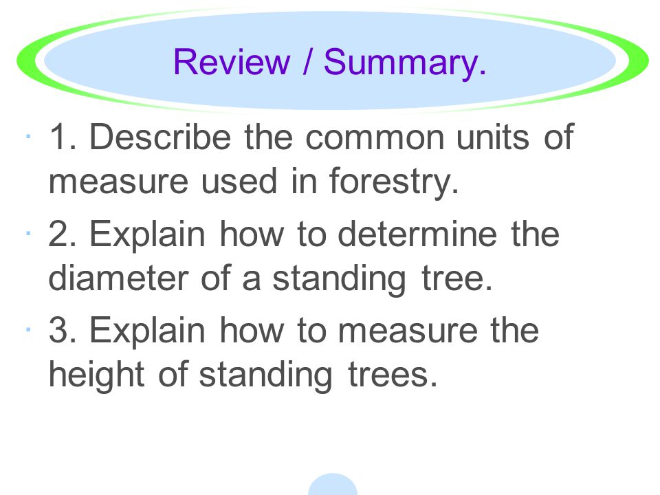 Review / Summary. 1. Describe the common units of measure used in forestry. 2. Explain how to determine the diameter of a standing tree.
