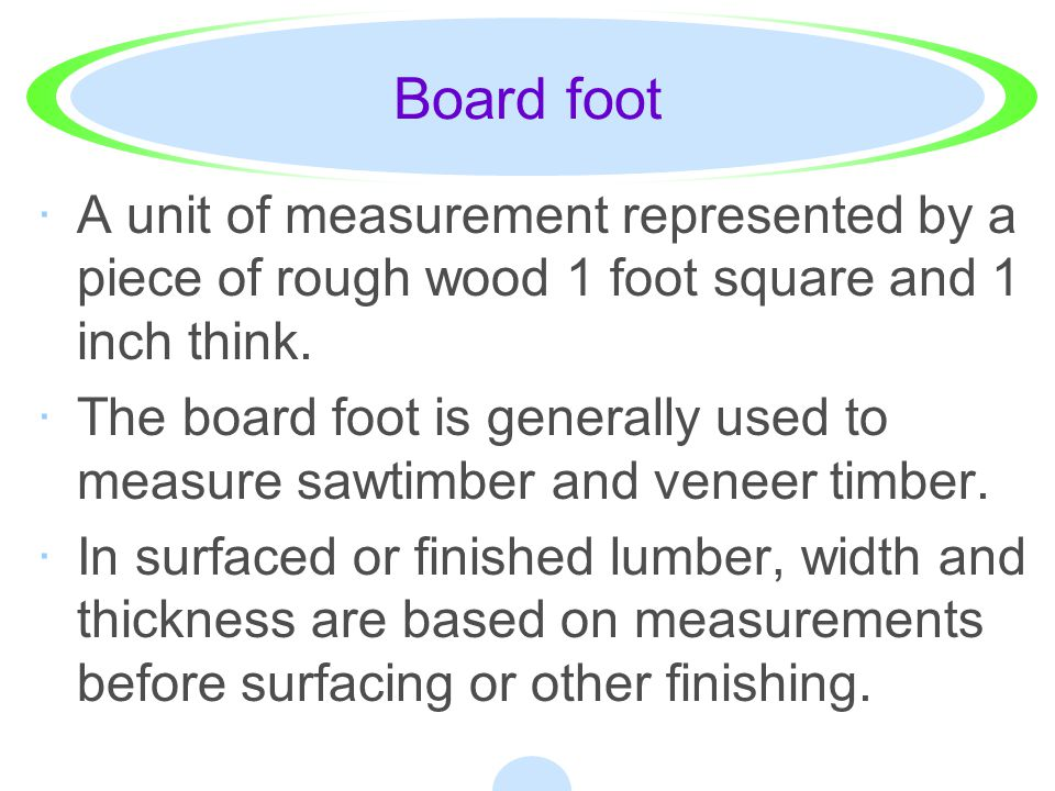 Board foot A unit of measurement represented by a piece of rough wood 1 foot square and 1 inch think.