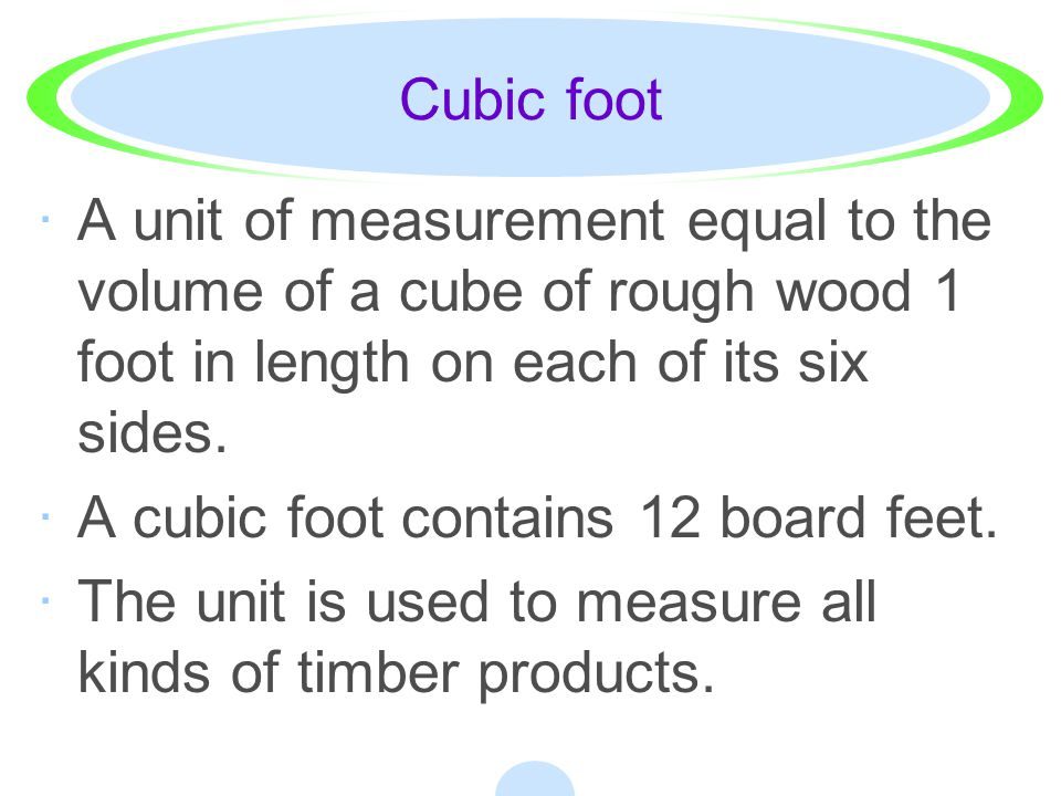 Cubic foot A unit of measurement equal to the volume of a cube of rough wood 1 foot in length on each of its six sides.