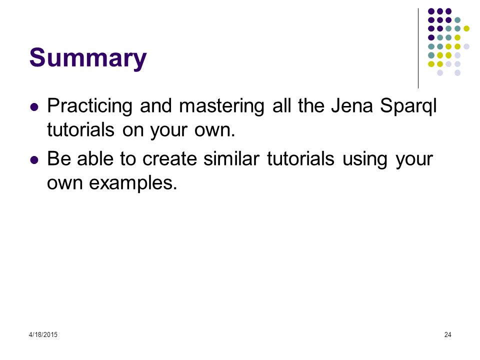 Summary Practicing and mastering all the Jena Sparql tutorials on your own. Be able to create similar tutorials using your own examples.