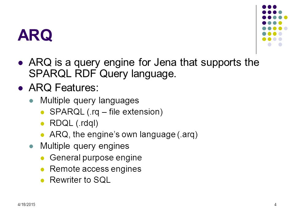 ARQ ARQ is a query engine for Jena that supports the SPARQL RDF Query language. ARQ Features: Multiple query languages.