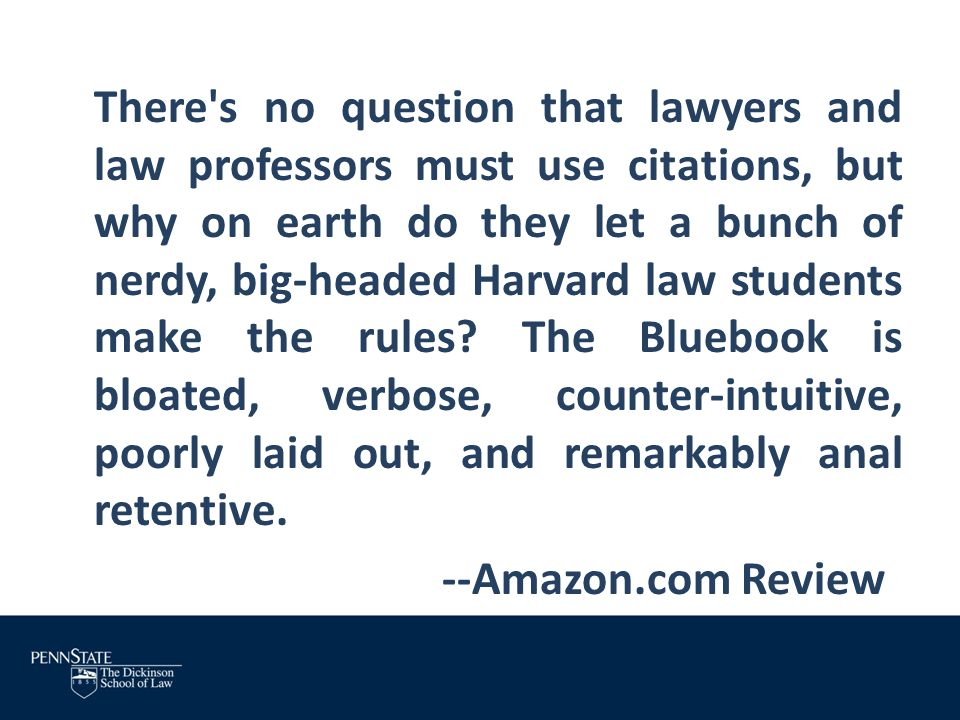 There s no question that lawyers and law professors must use citations, but why on earth do they let a bunch of nerdy, big-headed Harvard law students make the rules The Bluebook is bloated, verbose, counter-intuitive, poorly laid out, and remarkably anal retentive.