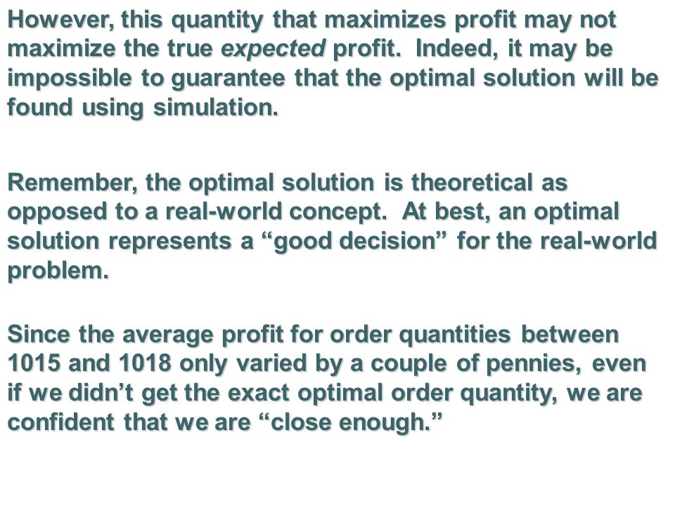 However, this quantity that maximizes profit may not maximize the true expected profit. Indeed, it may be impossible to guarantee that the optimal solution will be found using simulation.