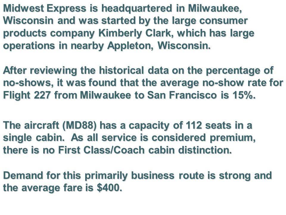 Midwest Express is headquartered in Milwaukee, Wisconsin and was started by the large consumer products company Kimberly Clark, which has large operations in nearby Appleton, Wisconsin.