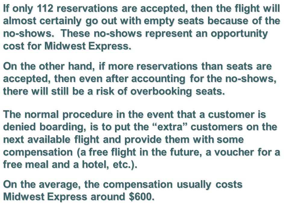 If only 112 reservations are accepted, then the flight will almost certainly go out with empty seats because of the no-shows. These no-shows represent an opportunity cost for Midwest Express.