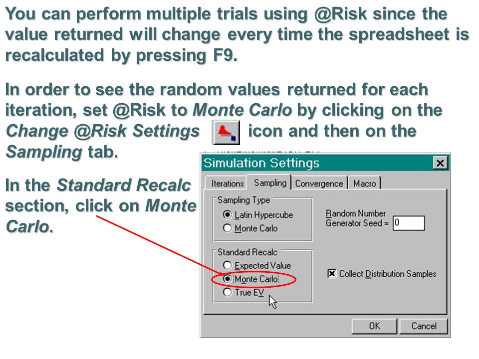 You can perform multiple trials using @Risk since the value returned will change every time the spreadsheet is recalculated by pressing F9.