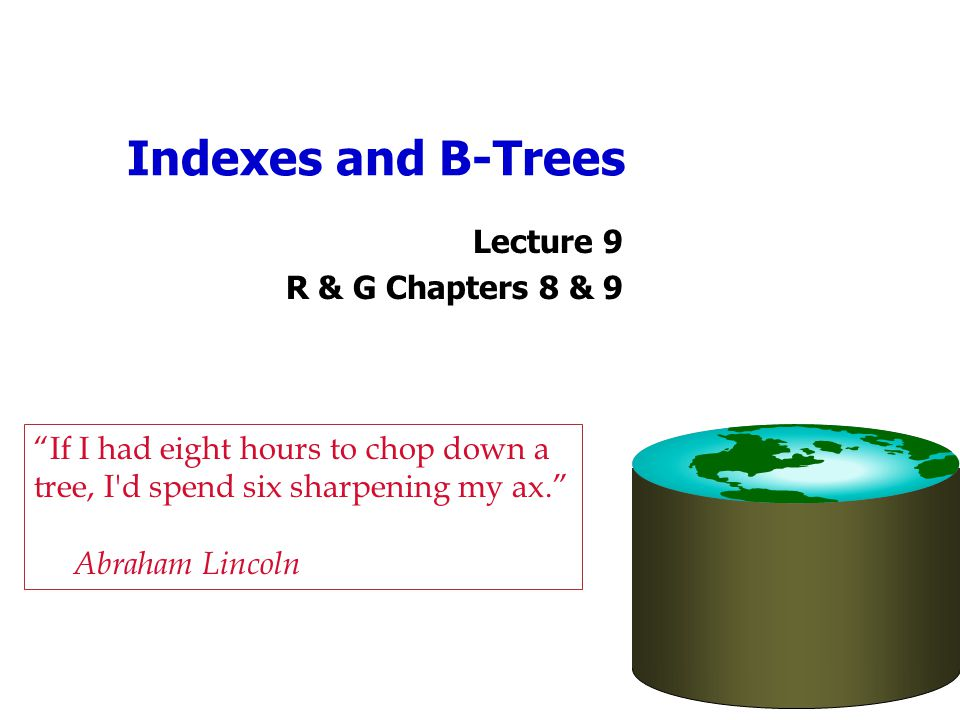 Indexes and B-Trees Lecture 9. R & G Chapters 8 & 9. If I had eight hours to chop down a tree, I d spend six sharpening my ax.