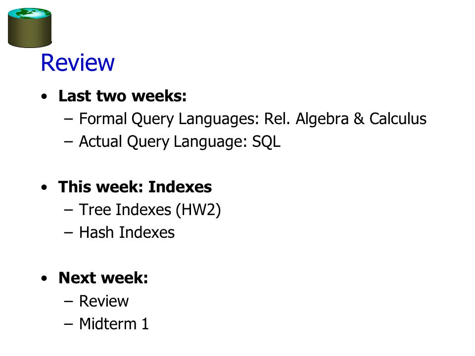 Review Last two weeks: Formal Query Languages: Rel. Algebra & Calculus