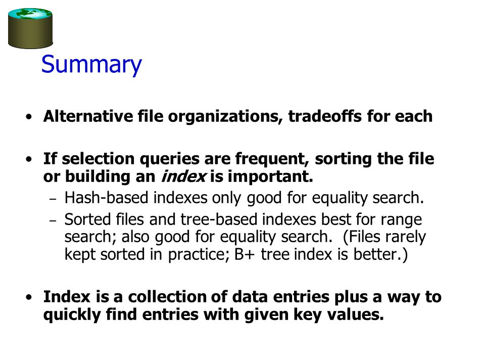 Summary Alternative file organizations, tradeoffs for each