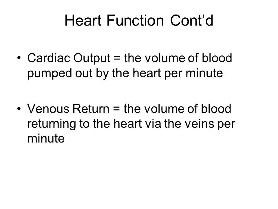 Heart Function Cont'd Cardiac Output = the volume of blood pumped out by the heart per minute.