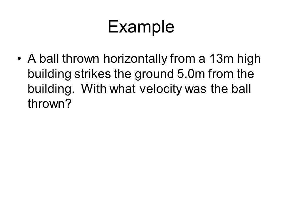 Example A ball thrown horizontally from a 13m high building strikes the ground 5.0m from the building.