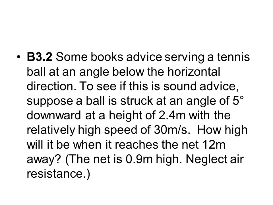 B3.2 Some books advice serving a tennis ball at an angle below the horizontal direction.