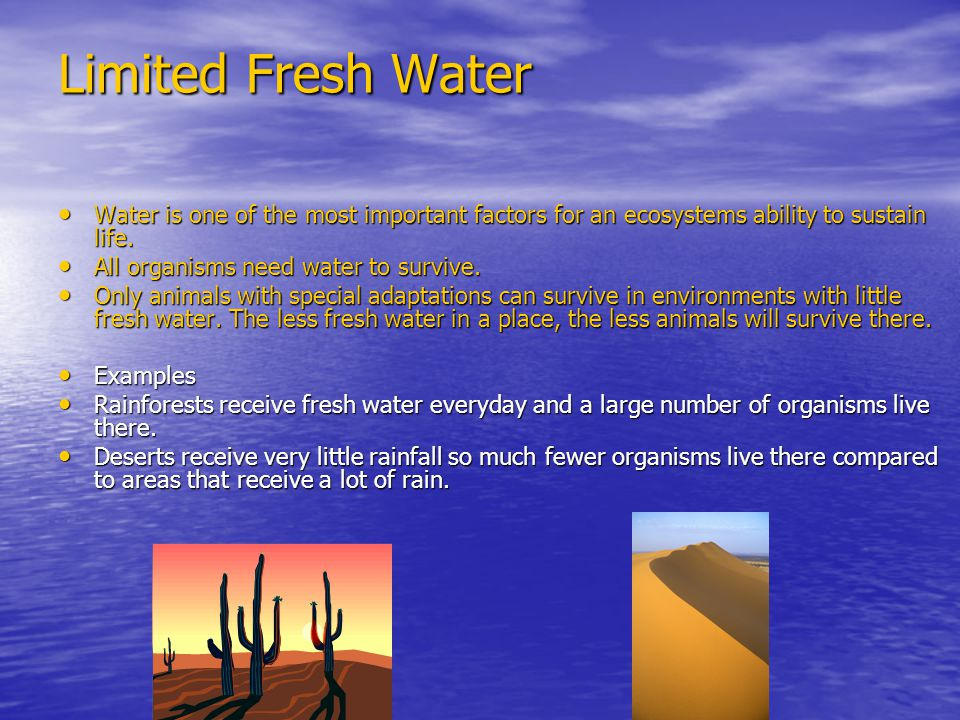 Limited Fresh Water Water is one of the most important factors for an ecosystems ability to sustain life.