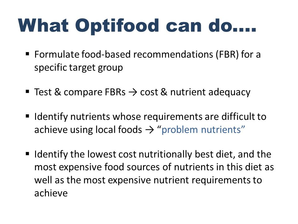 What Optifood can do.... Formulate food-based recommendations (FBR) for a specific target group. Test & compare FBRs → cost & nutrient adequacy.