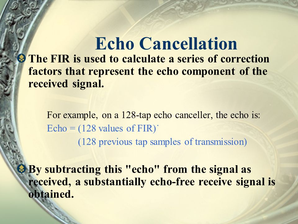 Echo Cancellation The FIR is used to calculate a series of correction factors that represent the echo component of the received signal.