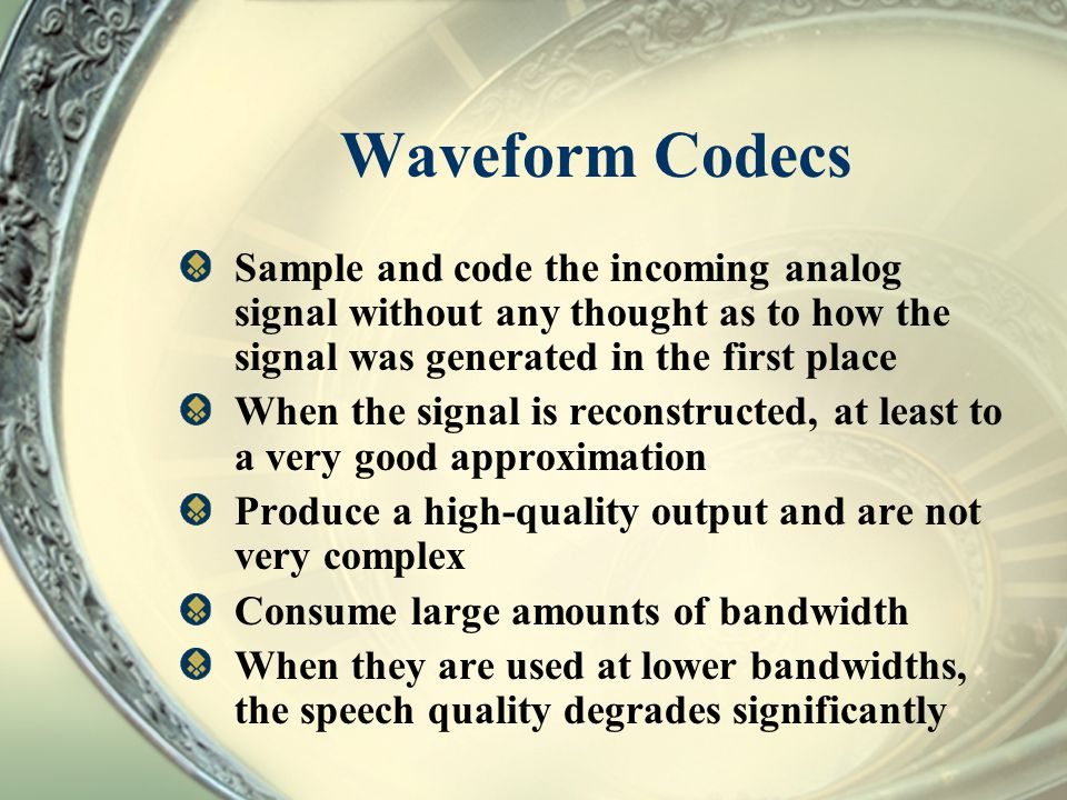 Waveform Codecs Sample and code the incoming analog signal without any thought as to how the signal was generated in the first place.