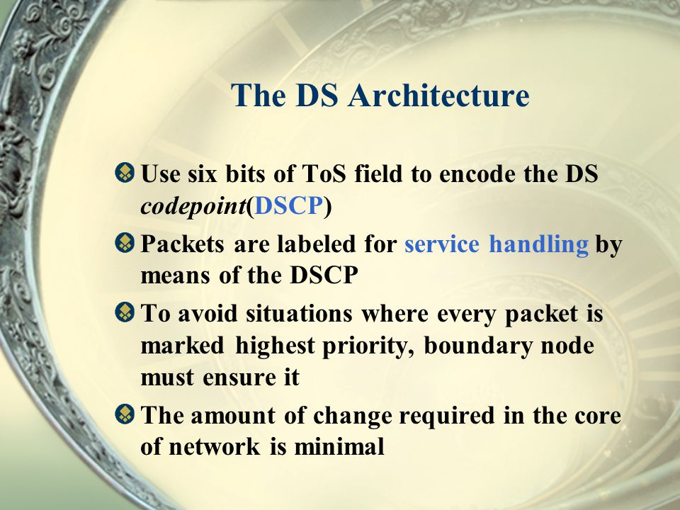 The DS Architecture Use six bits of ToS field to encode the DS codepoint(DSCP) Packets are labeled for service handling by means of the DSCP.