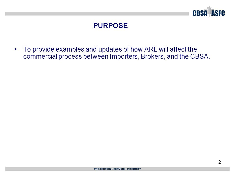PURPOSE To provide examples and updates of how ARL will affect the commercial process between Importers, Brokers, and the CBSA.