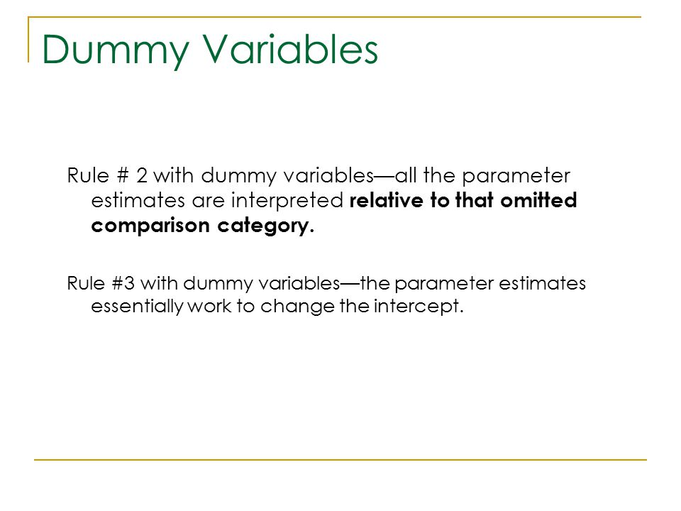 Dummy Variables Rule # 2 with dummy variables—all the parameter estimates are interpreted relative to that omitted comparison category.