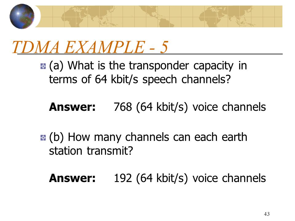 TDMA EXAMPLE - 5 (a) What is the transponder capacity in terms of 64 kbit/s speech channels Answer: 768 (64 kbit/s) voice channels.
