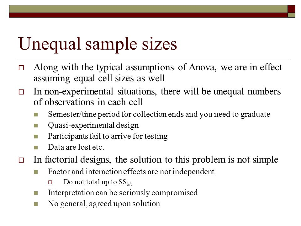 Unequal sample sizes Along with the typical assumptions of Anova, we are in effect assuming equal cell sizes as well.