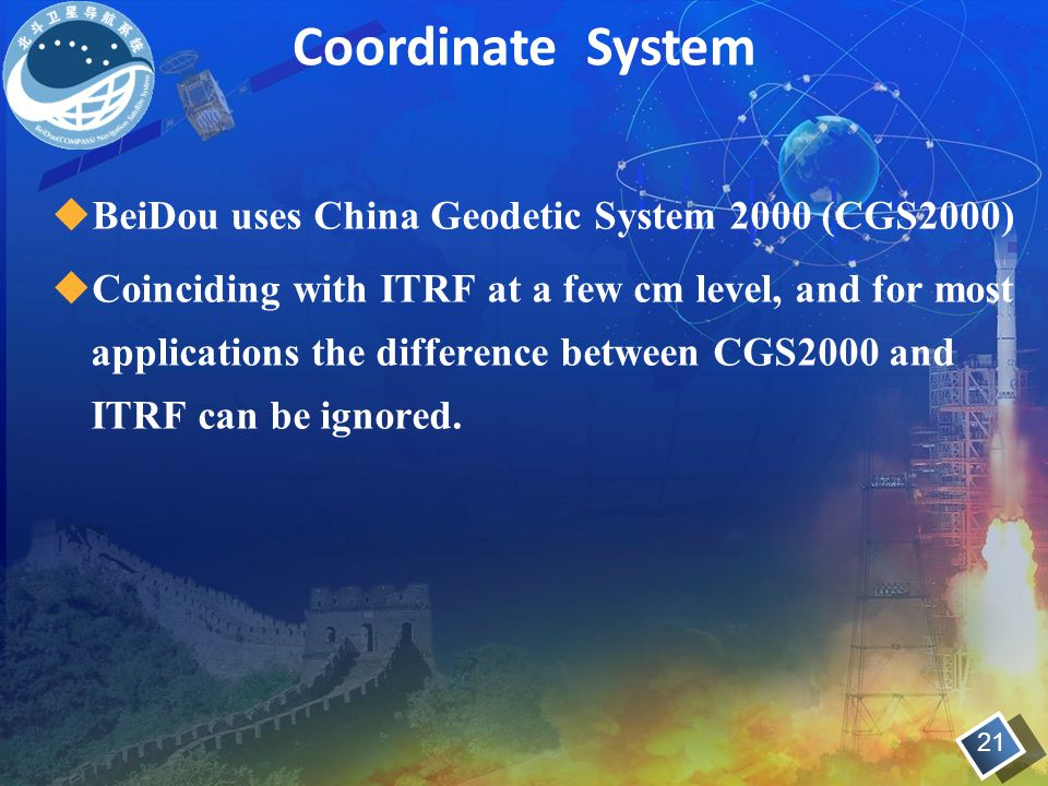 Coordinate System BeiDou uses China Geodetic System 2000 (CGS2000)