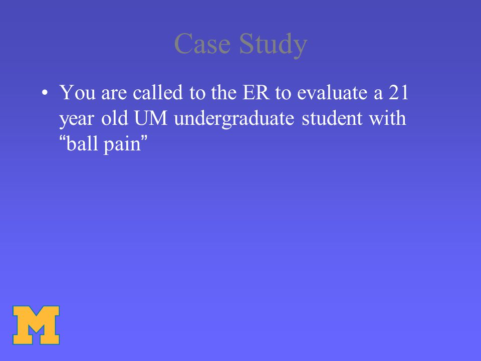 Case Study You are called to the ER to evaluate a 21 year old UM undergraduate student with ball pain