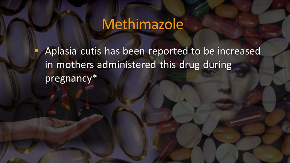 Methimazole Aplasia cutis has been reported to be increased in mothers administered this drug during pregnancy*