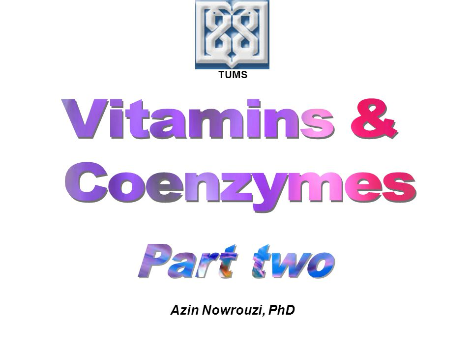 TUMS Vitamins & Coenzymes Part two Azin Nowrouzi, PhD