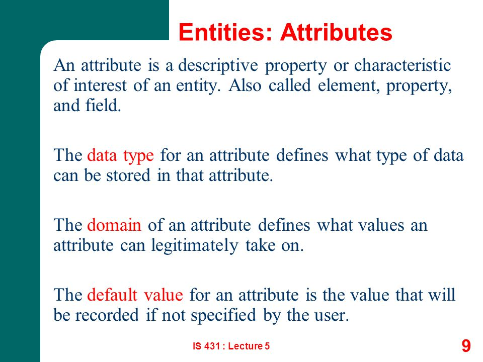 Entities: Attributes An attribute is a descriptive property or characteristic of interest of an entity. Also called element, property, and field.