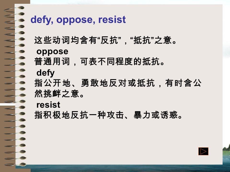 defy, oppose, resist 这些动词均含有 反抗 , 抵抗 之意。 oppose 普通用词,可表不同程度的抵抗。 defy