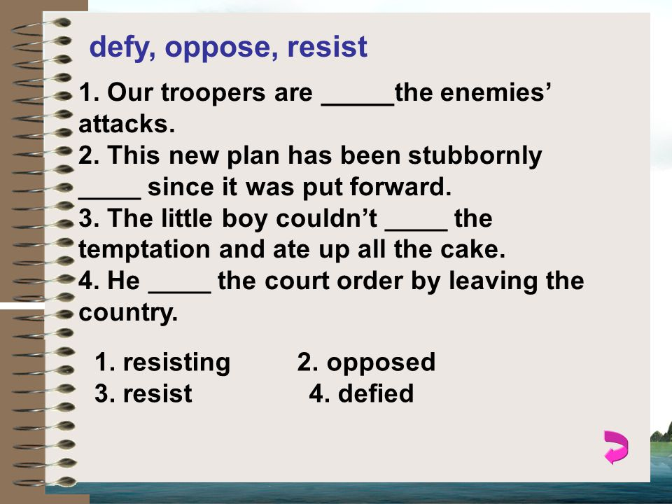defy, oppose, resist 1. Our troopers are _____the enemies' attacks.