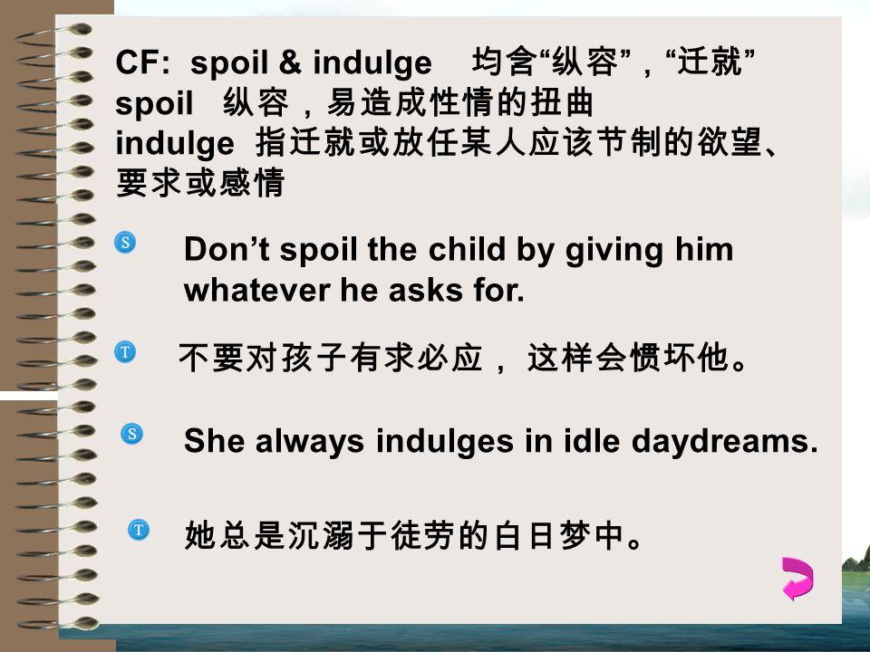 CF: spoil & indulge 均含 纵容 , 迁就