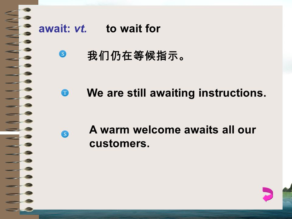 await: vt. to wait for 我们仍在等候指示。 We are still awaiting instructions.