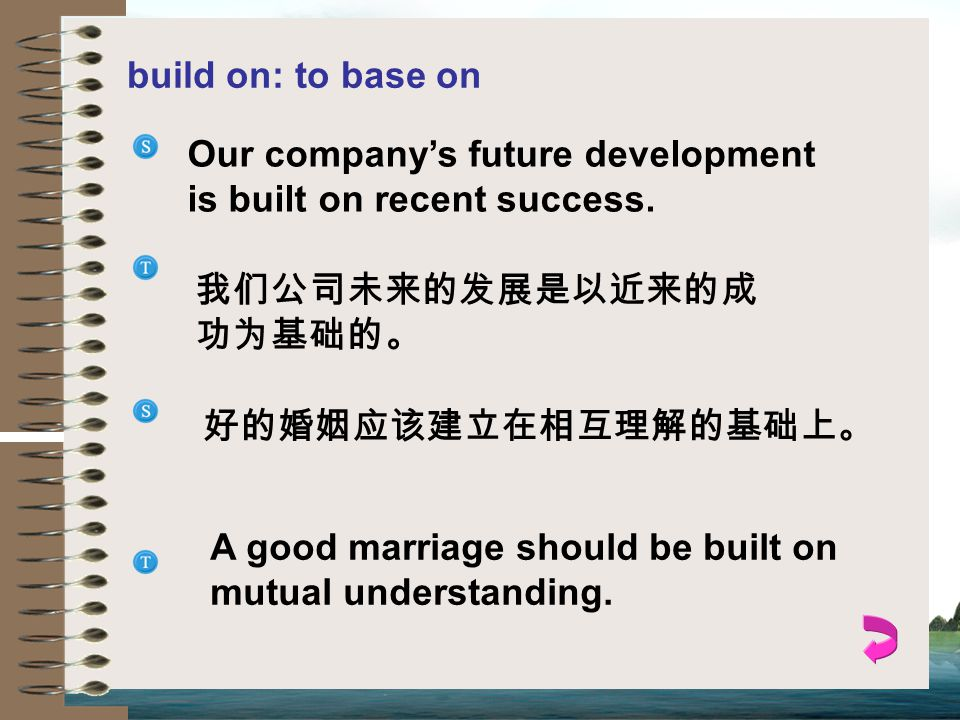 build on: to base on Our company's future development is built on recent success. 我们公司未来的发展是以近来的成功为基础的。