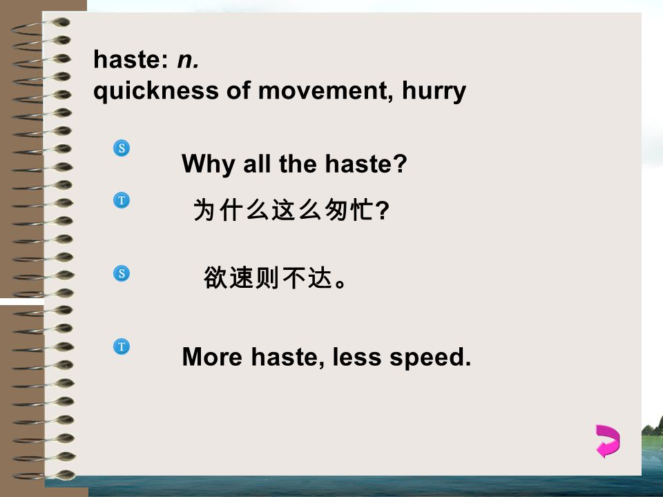 haste: n. quickness of movement, hurry Why all the haste 为什么这么匆忙 欲速则不达。 More haste, less speed.