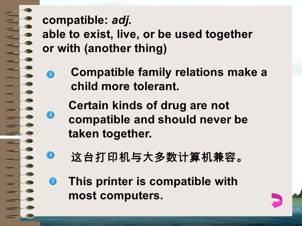 compatible: adj. able to exist, live, or be used together or with (another thing) Compatible family relations make a child more tolerant.