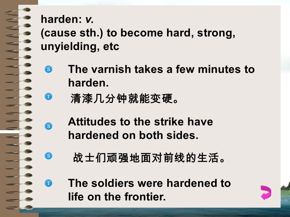 harden: v. (cause sth.) to become hard, strong, unyielding, etc. The varnish takes a few minutes to harden.