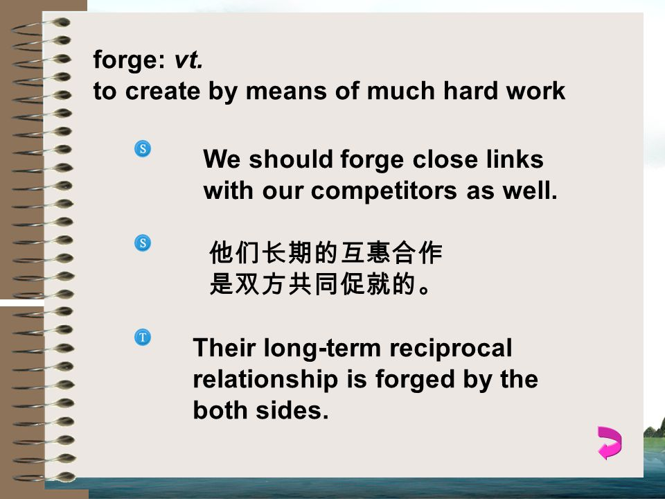 forge: vt. to create by means of much hard work. We should forge close links with our competitors as well.