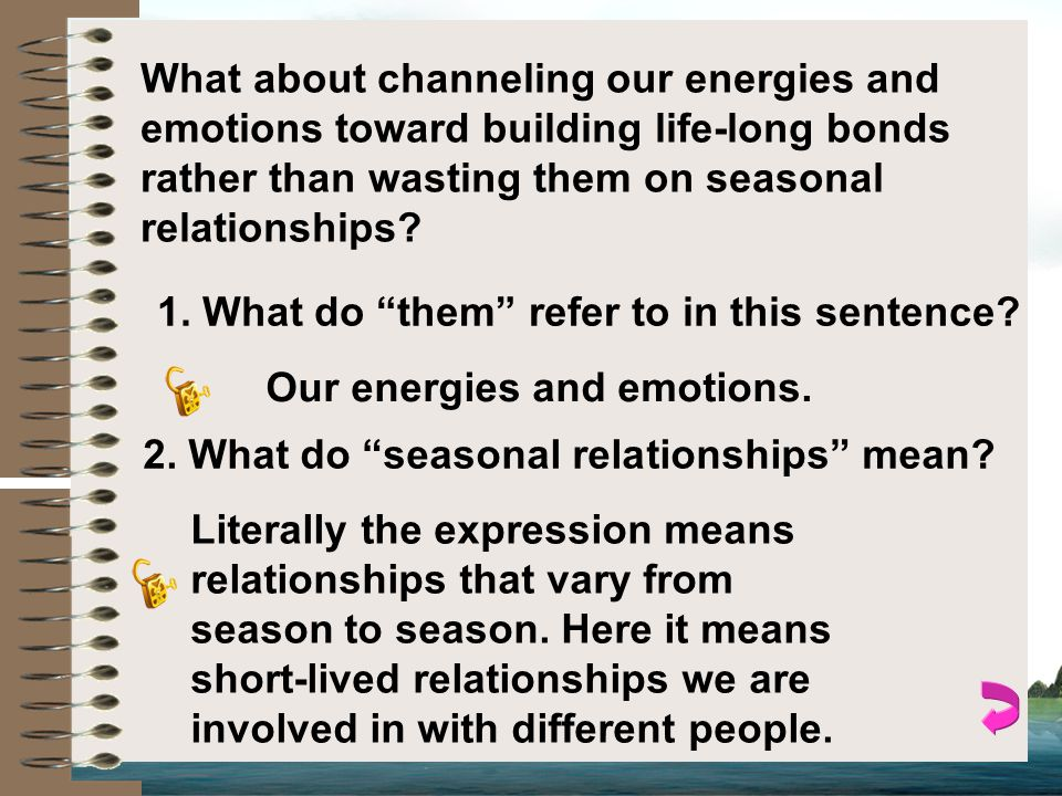What about channeling our energies and emotions toward building life-long bonds rather than wasting them on seasonal relationships