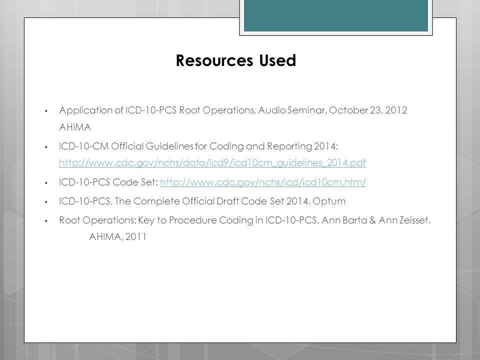 Resources Used Application of ICD-10-PCS Root Operations, Audio Seminar, October 23, 2012 AHIMA.