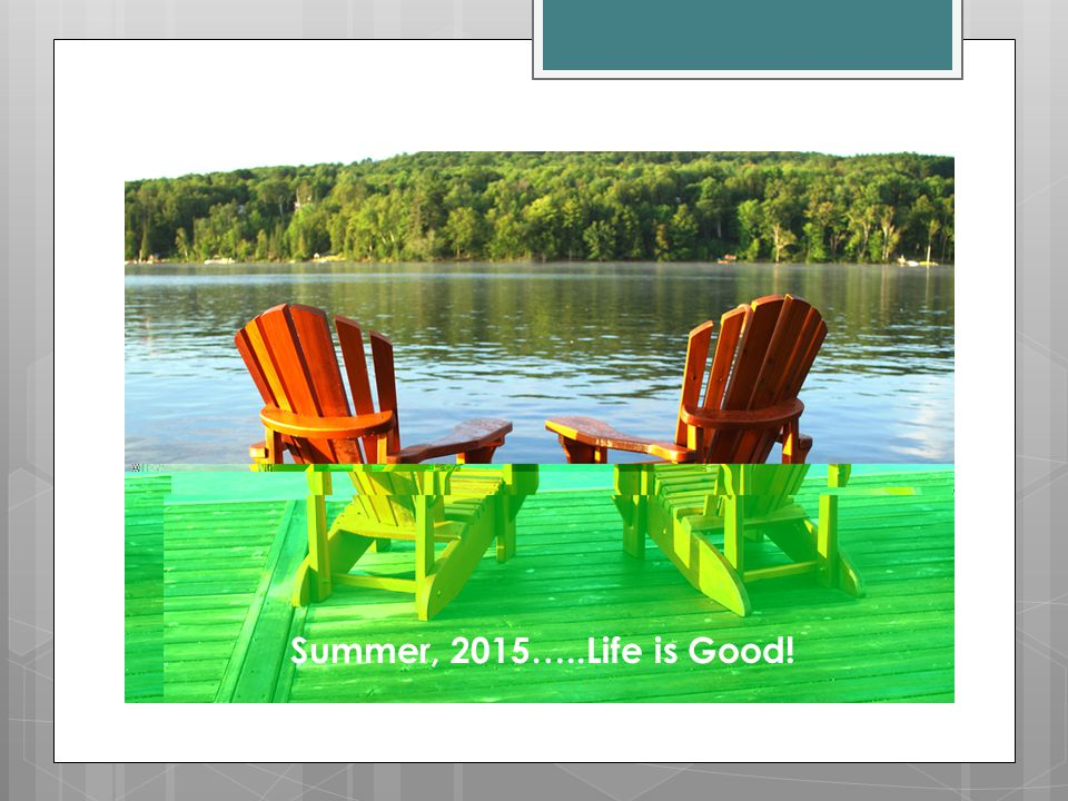 Summer, 2015…..Life is Good!